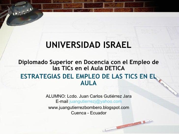 UNIVERSIDAD ISRAEL Diplomado Superior en Docencia con el Empleo de las TICs en el Aula DETICA ESTRATEGIAS DEL EMPLEO DE LA...