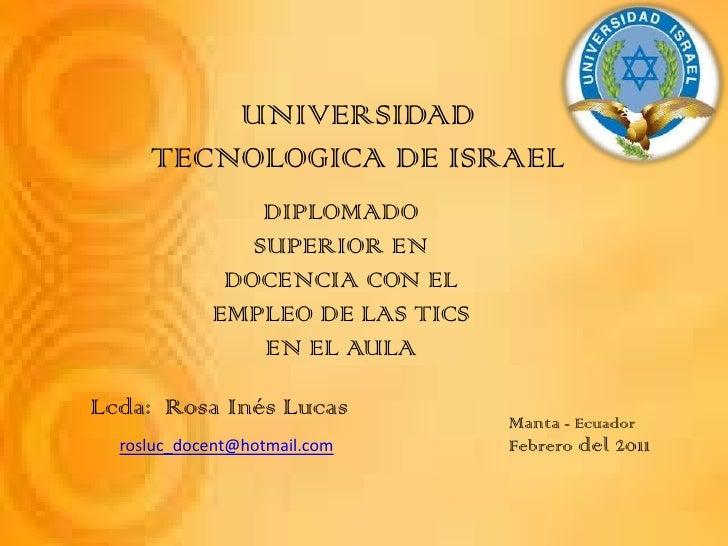 UNIVERSIDAD TECNOLOGICA DE ISRAEL<br />DIPLOMADO SUPERIOR EN DOCENCIA CON EL EMPLEO DE LAS TICS EN EL AULA<br />Lcda:  Ros...