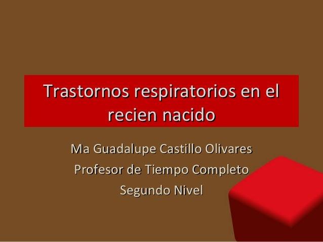 Trastornos respiratorios en el        recien nacido   Ma Guadalupe Castillo Olivares   Profesor de Tiempo Completo        ...