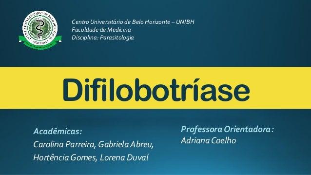 Difilobotríase Carolina Parreira, Gabriela Abreu, Hortência Gomes, Lorena Duval Centro Universitário de Belo Horizonte – U...