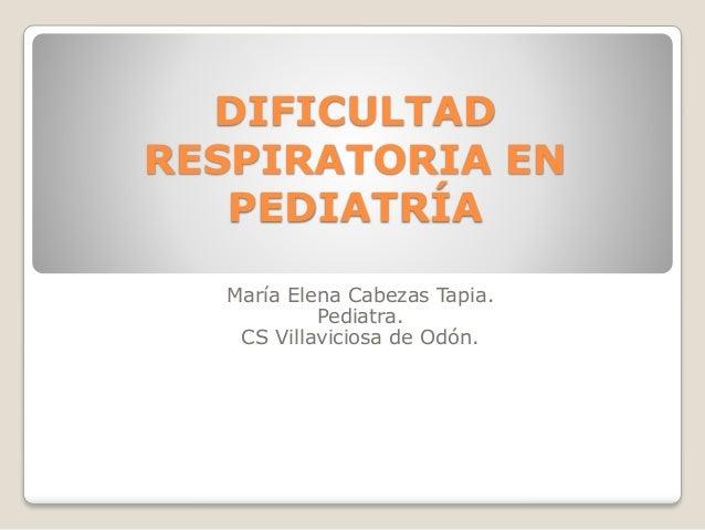 DIFICULTAD RESPIRATORIA EN PEDIATRÍA María Elena Cabezas Tapia. Pediatra. CS Villaviciosa de Odón.