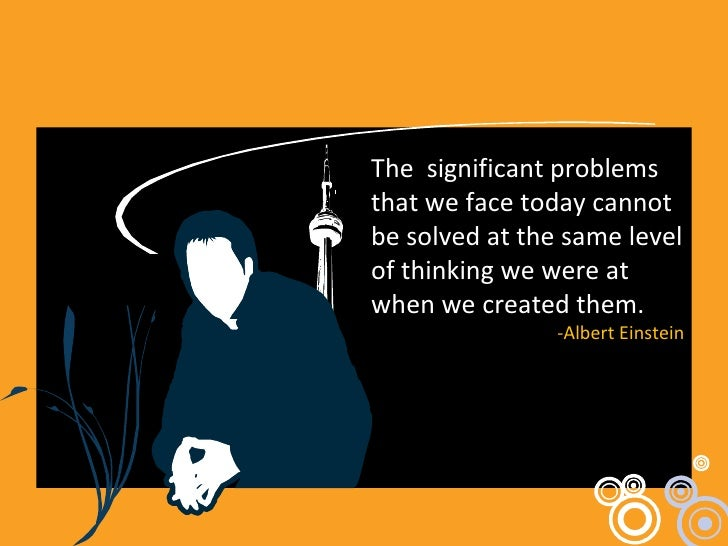 The  significant problems that we face today cannot be solved at the same level of thinking we were at when we created the...