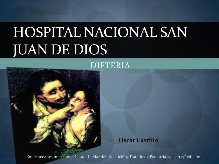 DIFTERIA<br />Hospital nacional san Juan de dios<br />Oscar Castillo <br />Enfermedades infecciosas Gerald L. Mandell 6° e...