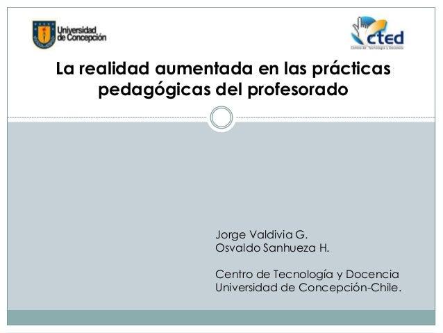 La realidad aumentada en las prácticaspedagógicas del profesoradoJorge Valdivia G.Osvaldo Sanhueza H.Centro de Tecnología ...