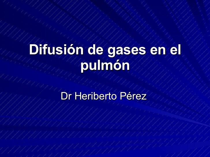 Difusión de gases en el         pulmón      Dr Heriberto Pérez