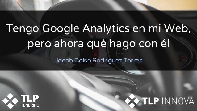Tengo Google Analytics en mi Web, pero ahora qué hago con él Jacob Celso Rodríguez Torres