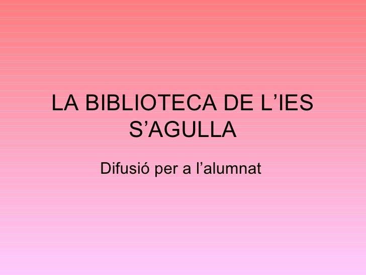 LA BIBLIOTECA DE L'IES S'AGULLA Difusió per a l'alumnat