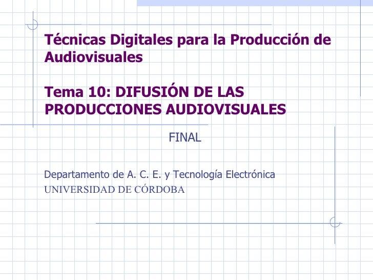 Técnicas Digitales para la Producción de Audiovisuales Tema 10: DIFUSIÓN DE LAS PRODUCCIONES AUDIOVISUALES Departamento de...