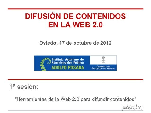 """DIFUSIÓN DE CONTENIDOS          EN LA WEB 2.0             Oviedo, 17 de octubre de 20121ª sesión: """"Herramientas de la Web ..."""