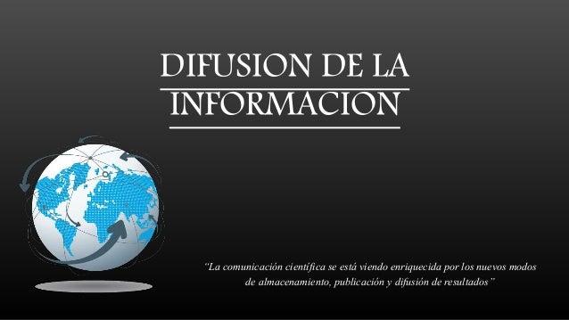 """DIFUSION DE LA INFORMACION """"La comunicación científica se está viendo enriquecida por los nuevos modos de almacenamiento, ..."""