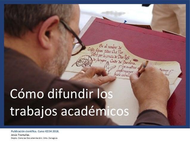 Publicación científica. Curso ICE34 2018. Jesús Tramullas. Depto. Ciencias Documentación. Univ. Zaragoza Cómo difundir los...