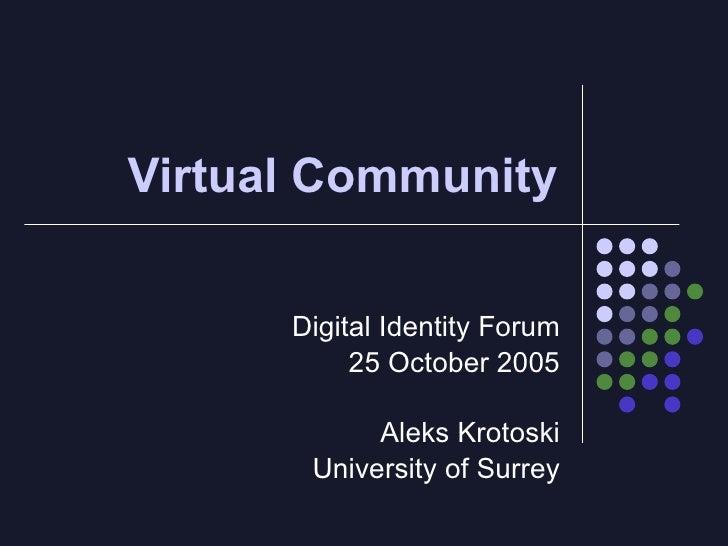 Virtual Community        Digital Identity Forum            25 October 2005              Aleks Krotoski        University o...