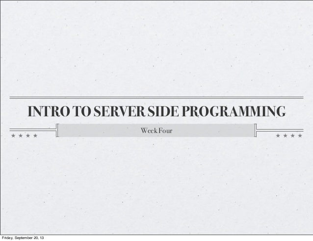 INTRO TO SERVER SIDE PROGRAMMING Week Four Friday, September 20, 13