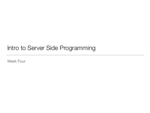 Intro to Server Side Programming  Week Four