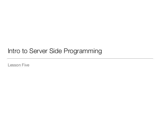 Intro to Server Side Programming  Lesson Five