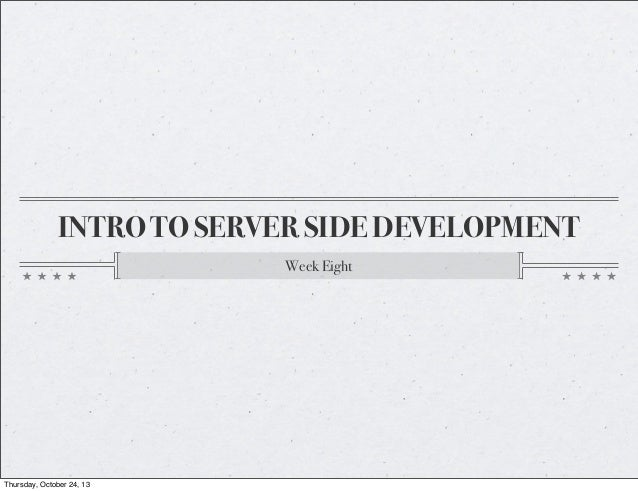 INTRO TO SERVER SIDE DEVELOPMENT Week Eight  Thursday, October 24, 13