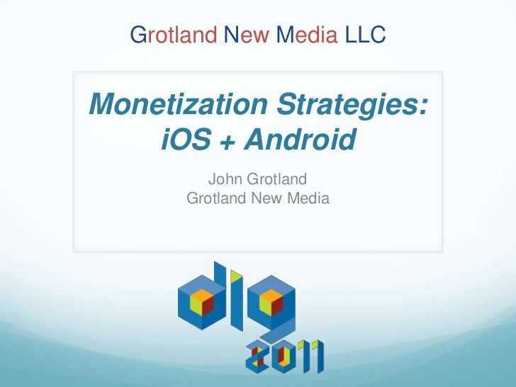 Grotland New Media LLCMonetization Strategies:    iOS + Android         John Grotland      Grotland New Media