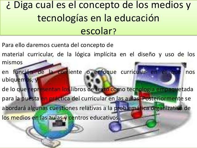 ¿ Diga cual es el concepto de los medios y        tecnologías en la educación                   escolar?Para ello daremos ...
