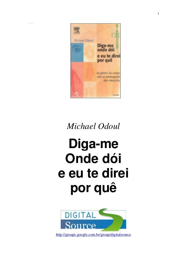 1 http://group s.goog le.com/group/digitals ource  Michael Odoul  Diga-me Onde dói e eu te direi por quê  http://groups.go...