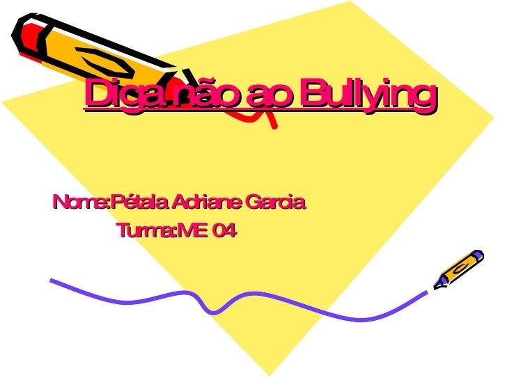 Diga não ao Bullying Nome:Pétala Adriane Garcia Turma:ME 04