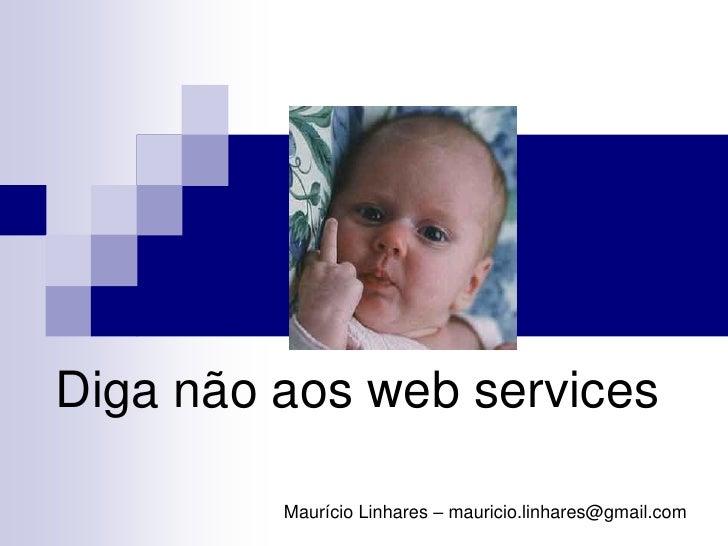 Diga não aos web services           Maurício Linhares – mauricio.linhares@gmail.com