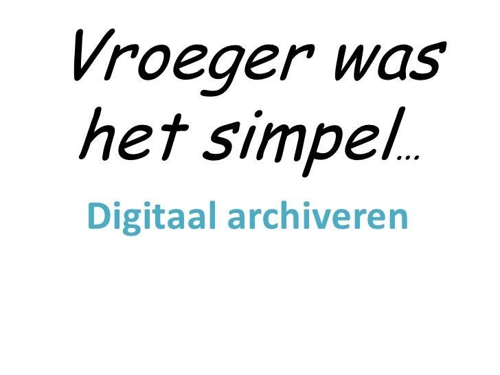 Vroeger washet simpel…Digitaal archiveren