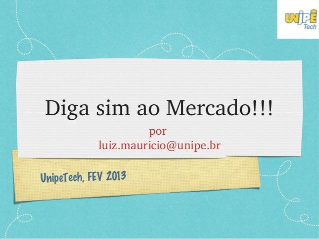 DigasimaoMercado!!!                     por            luiz.mauricio@unipe.brUnipeTech, FEV 2013