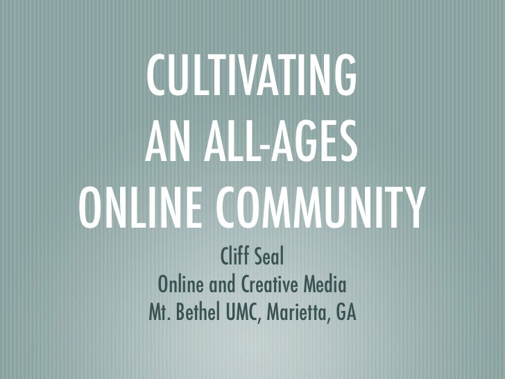 CULTIVATING   AN ALL-AGESONLINE COMMUNITY             Cliff Seal    Online and Creative Media   Mt. Bethel UMC, Marietta, GA