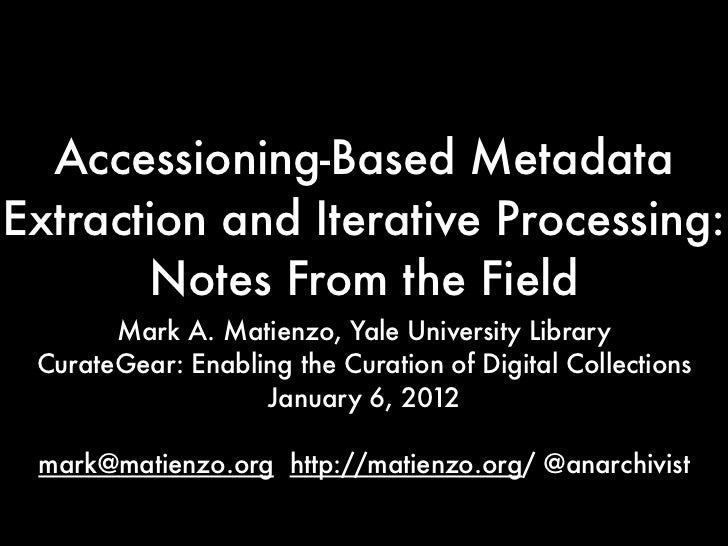 Accessioning-Based MetadataExtraction and Iterative Processing:       Notes From the Field       Mark A. Matienzo, Yale Un...