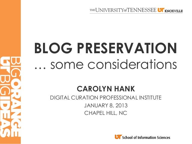 BLOG PRESERVATION… some considerations           CAROLYN HANK  DIGITAL CURATION PROFESSIONAL INSTITUTE             JANUARY...