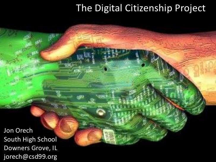 The Digital Citizenship ProjectJon OrechSouth High SchoolDowners Grove, ILjorech@csd99.org