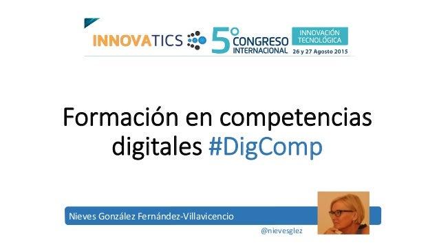 Formación en competencias  digitales #DigComp Nieves  González  Fernández-‐Villavicencio   @nievesglez