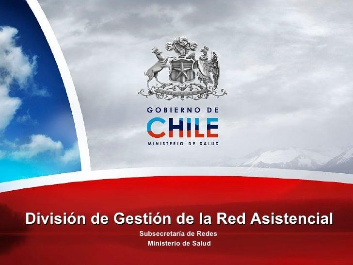 División de Gestión de la Red Asistencial Subsecretaría de Redes  Ministerio de Salud