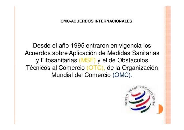OMC-ACUERDOS INTERNACIONALES  Desde el año 1995 entraron en vigencia los Acuerdos sobre Aplicación de Medidas Sanitarias y...
