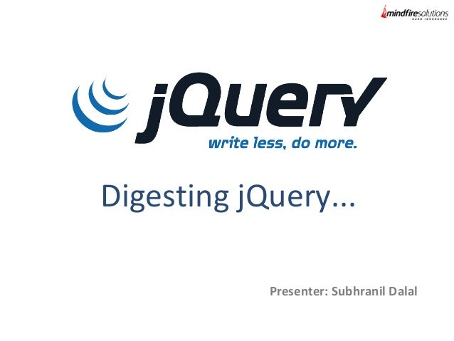 Digesting jQuery... Presenter: Subhranil Dalal