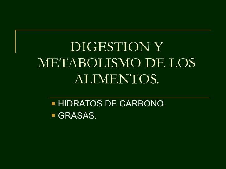 DIGESTION Y METABOLISMO DE LOS ALIMENTOS. <ul><li>HIDRATOS DE CARBONO. </li></ul><ul><li>GRASAS. </li></ul>
