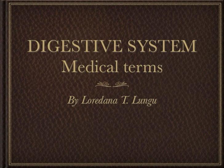 DIGESTIVE SYSTEM   Medical terms   By Loredana T. Lungu