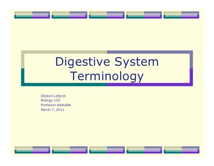 Digestive System          TerminologyAllyson LofgrenBiology 120Professor AbdullahMarch 7, 2011