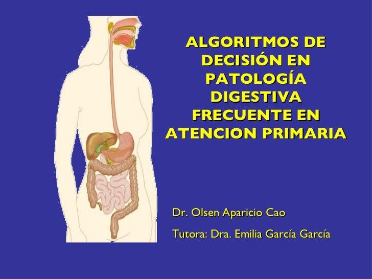 ALGORITMOS DE DECISIÓN EN PATOLOGÍA DIGESTIVA FRECUENTE EN ATENCION PRIMARIA Dr. Olsen Aparicio Cao Tutora: Dra. Emilia Ga...
