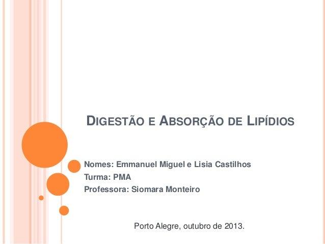 DIGESTÃO E ABSORÇÃO DE LIPÍDIOS Nomes: Emmanuel Miguel e Lisia Castilhos Turma: PMA Professora: Siomara Monteiro Porto Ale...