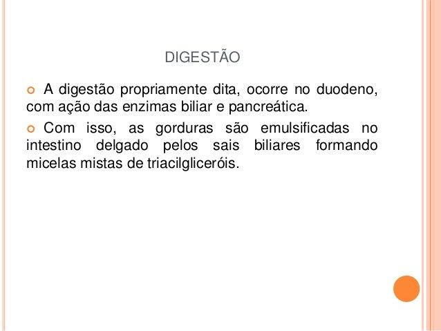DIGESTÃO  A digestão propriamente dita, ocorre no duodeno, com ação das enzimas biliar e pancreática.  Com isso, as gord...