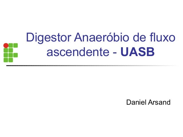 Digestor Anaeróbio de fluxo  ascendente - UASB  Daniel Arsand