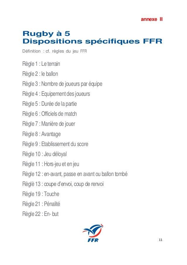 11 annexe II Rugby à 5 Dispositions spécifiques FFR Définition : cf. règles du jeu FFR Règle 1 : Le terrain Règle 2 : le b...