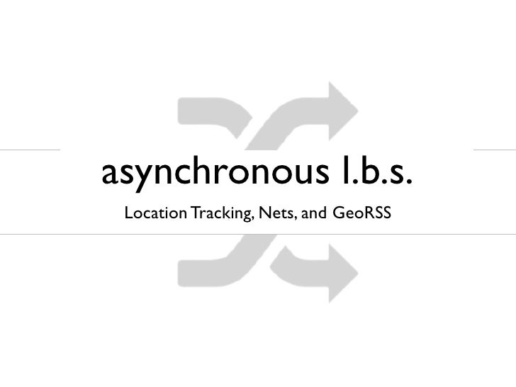 asynchronous l.b.s.  Location Tracking, Nets, and GeoRSS