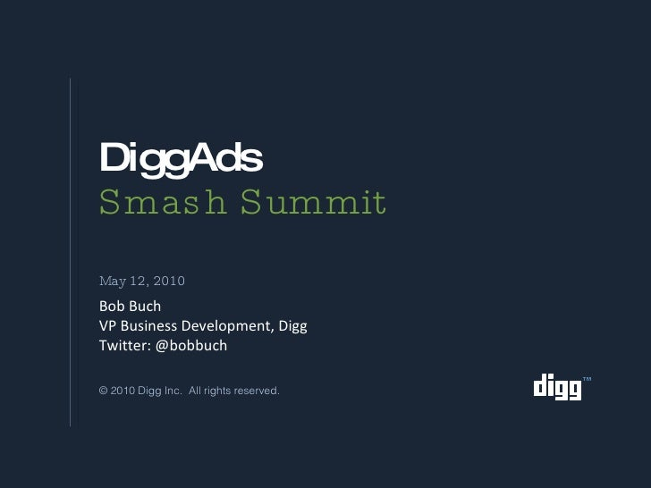 DiggAds Smash Summit <ul><li>May 12, 2010 </li></ul>Bob Buch VP Business Development, Digg Twitter: @bobbuch