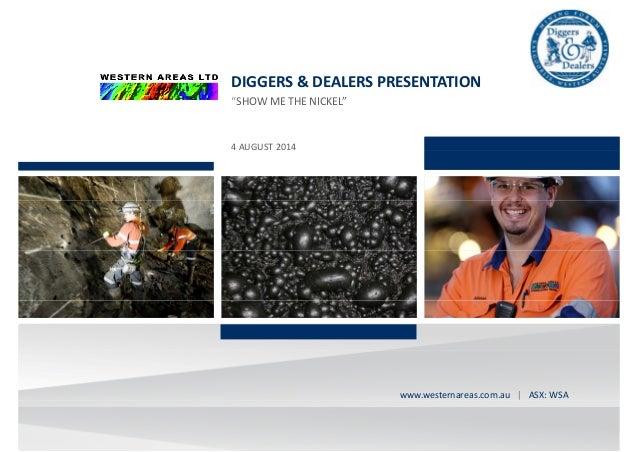 "DIGGERS&DEALERSPRESENTATION ""SHOW ME THE NICKEL""""SHOWMETHENICKEL"" 4AUGUST2014 westernareas.com.au| ASX:WSAwww...."