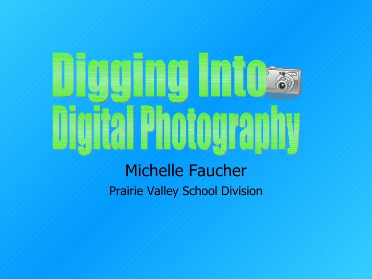 Michelle Faucher Prairie Valley School Division Digging Into  Digital Photography