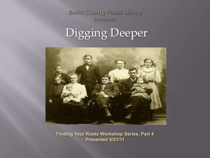 Bullitt County Public Library presents<br />Digging Deeper<br />Finding Your Roots Workshop Series, Part 4<br />Presented ...