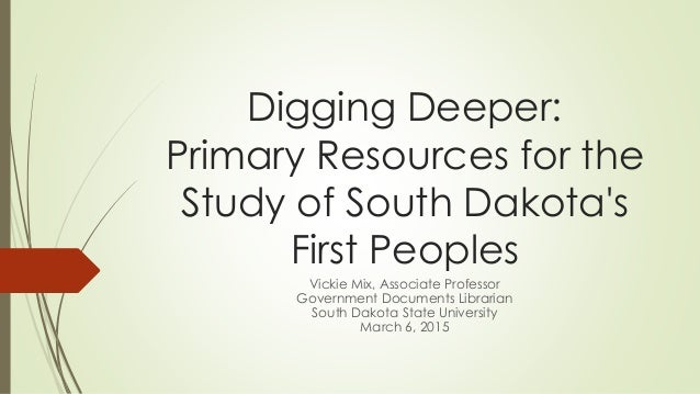 Digging Deeper: Primary Resources for the Study of South Dakota's First Peoples Vickie Mix, Associate Professor Government...