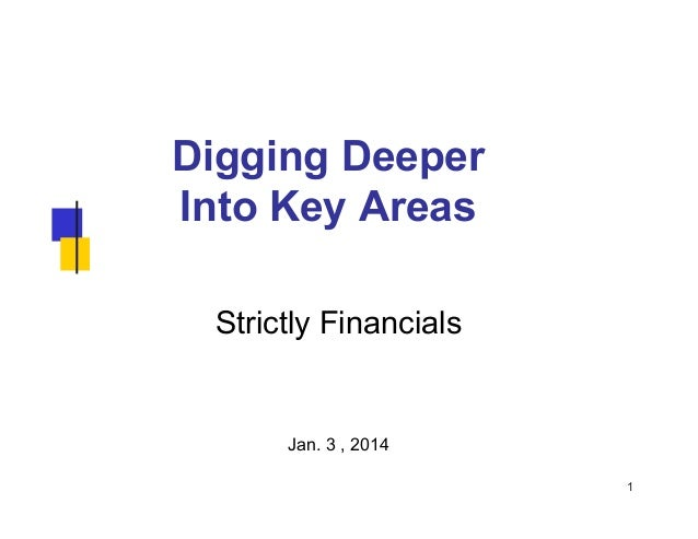 Digging Deeper Into Key Areas Strictly Financials  Jan. 3 , 2014 1